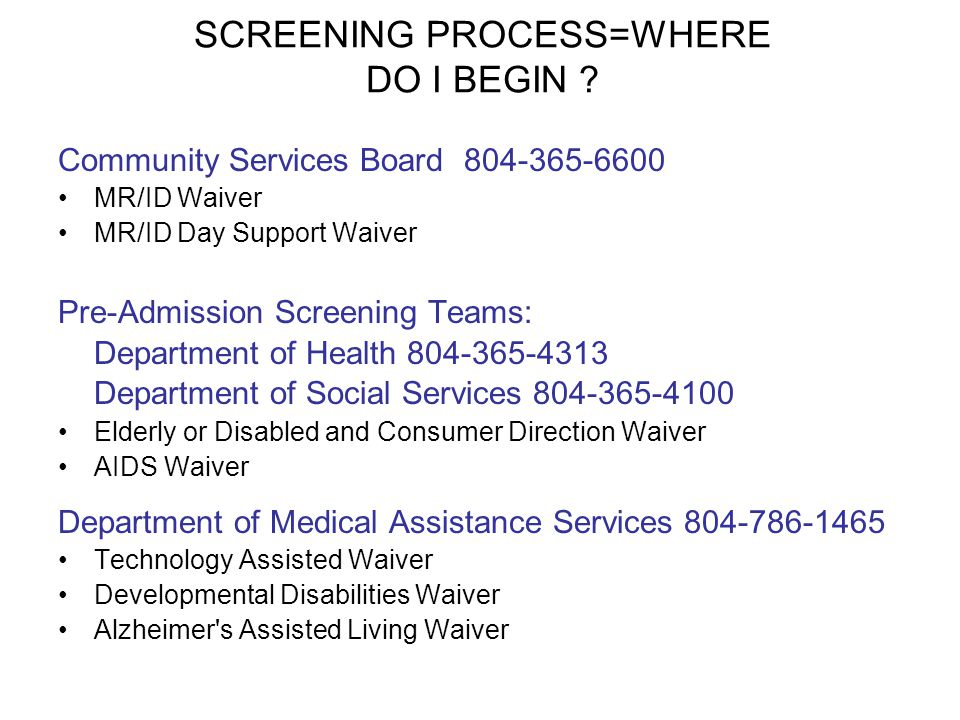 SCREENING PROCESS=WHERE DO I BEGIN ? Community Services Board 804-365-6600 MR/ID Waiver MR/ID Day Support Waiver Pre-Admission Screening Teams: Depart