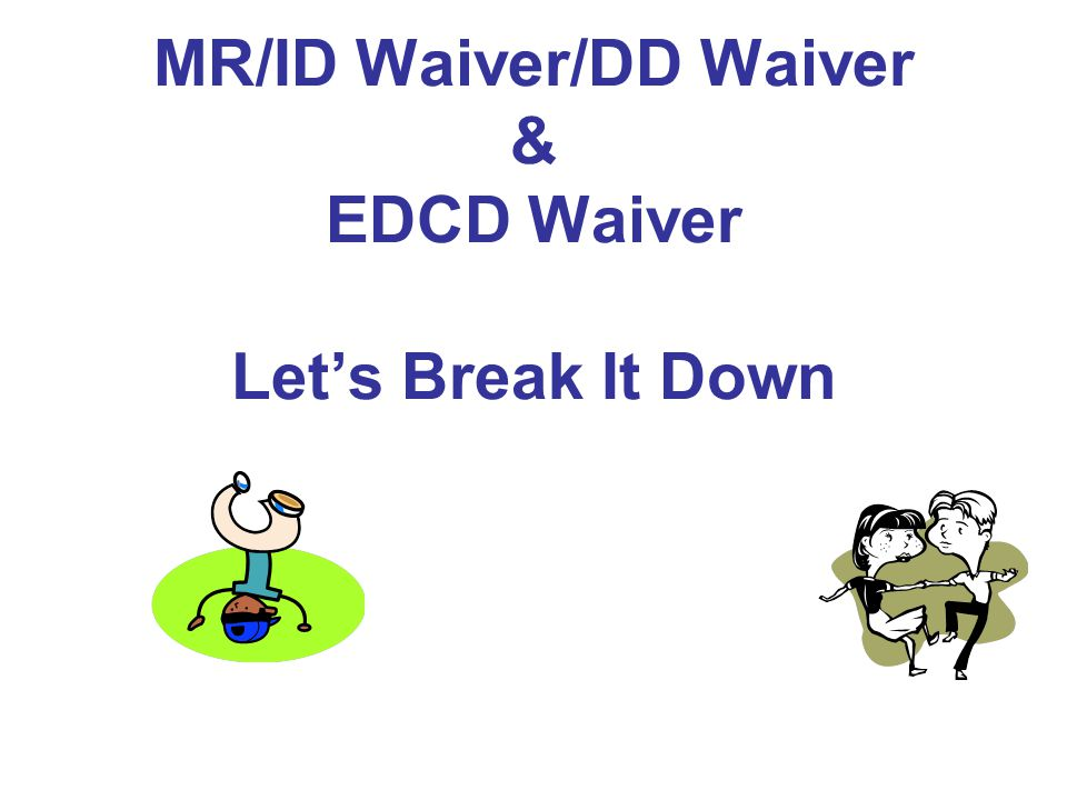 MR/ID Waiver/DD Waiver & EDCD Waiver Let's Break It Down