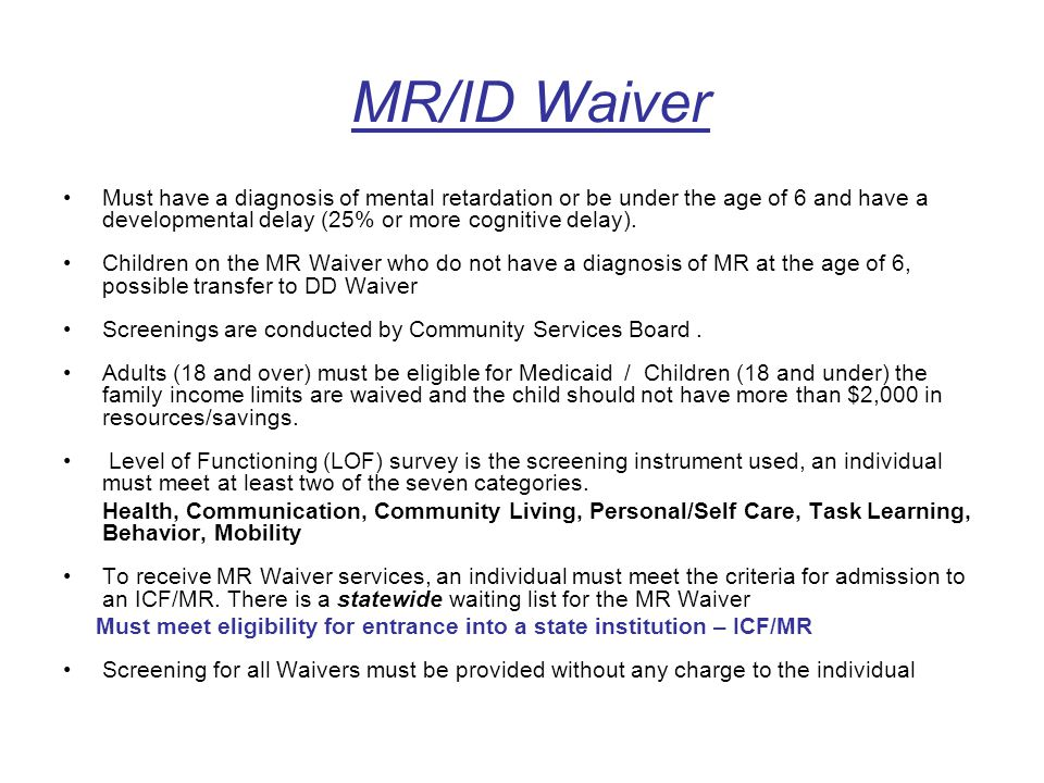 MR/ID Waiver Must have a diagnosis of mental retardation or be under the age of 6 and have a developmental delay (25% or more cognitive delay). Childr