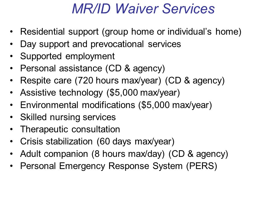 MR/ID Waiver Services Residential support (group home or individual's home) Day support and prevocational services Supported employment Personal assistance (CD & agency) Respite care (720 hours max/year) (CD & agency) Assistive technology ($5,000 max/year) Environmental modifications ($5,000 max/year) Skilled nursing services Therapeutic consultation Crisis stabilization (60 days max/year) Adult companion (8 hours max/day) (CD & agency) Personal Emergency Response System (PERS)