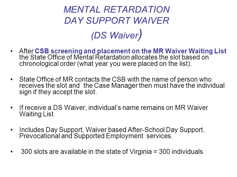 MENTAL RETARDATION DAY SUPPORT WAIVER (DS Waiver ) After CSB screening and placement on the MR Waiver Waiting List the State Office of Mental Retardation allocates the slot based on chronological order (what year you were placed on the list).