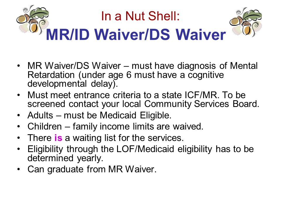 In a Nut Shell: MR/ID Waiver/DS Waiver MR Waiver/DS Waiver – must have diagnosis of Mental Retardation (under age 6 must have a cognitive developmental delay).