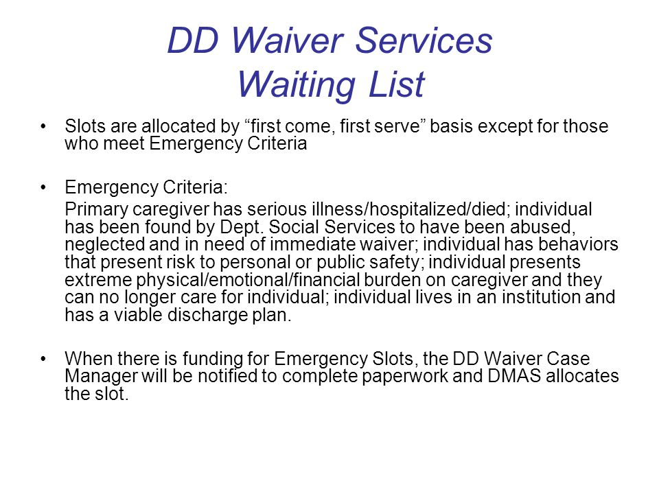 DD Waiver Services Waiting List Slots are allocated by first come, first serve basis except for those who meet Emergency Criteria Emergency Criteria: Primary caregiver has serious illness/hospitalized/died; individual has been found by Dept.