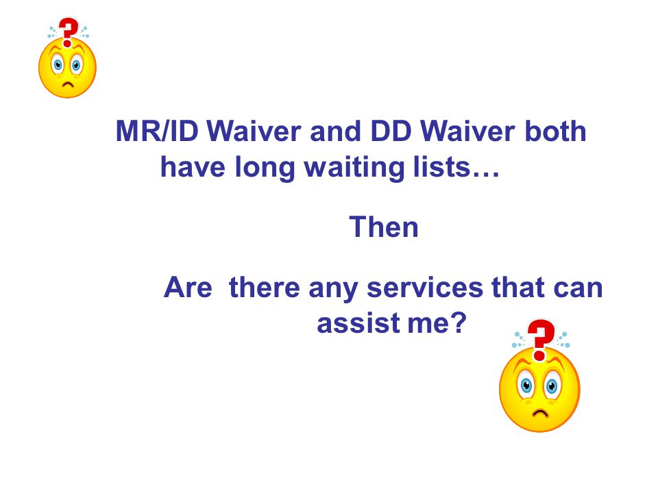 MR/ID Waiver and DD Waiver both have long waiting lists… Then Are there any services that can assist me