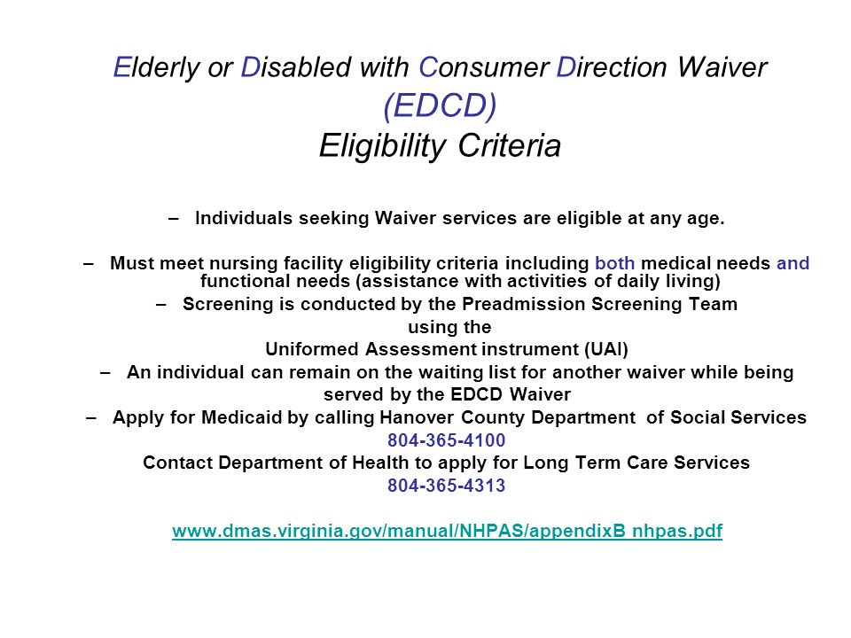 Elderly or Disabled with Consumer Direction Waiver (EDCD) Eligibility Criteria –Individuals seeking Waiver services are eligible at any age.