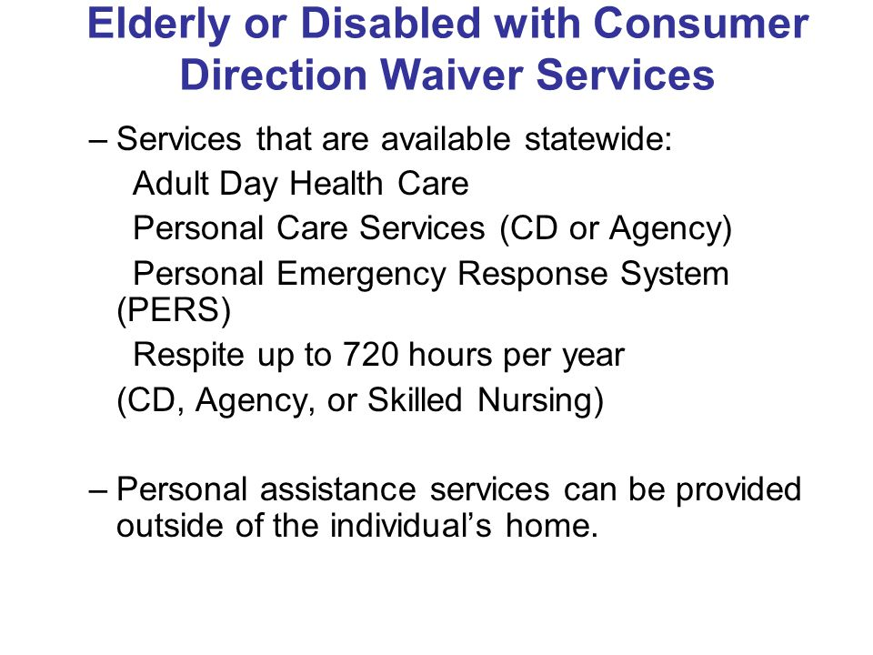 Elderly or Disabled with Consumer Direction Waiver Services –Services that are available statewide: Adult Day Health Care Personal Care Services (CD or Agency) Personal Emergency Response System (PERS) Respite up to 720 hours per year (CD, Agency, or Skilled Nursing) –Personal assistance services can be provided outside of the individual's home.