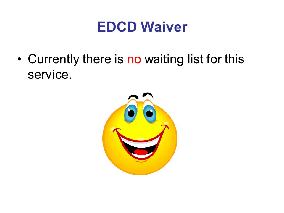 EDCD Waiver Currently there is no waiting list for this service.