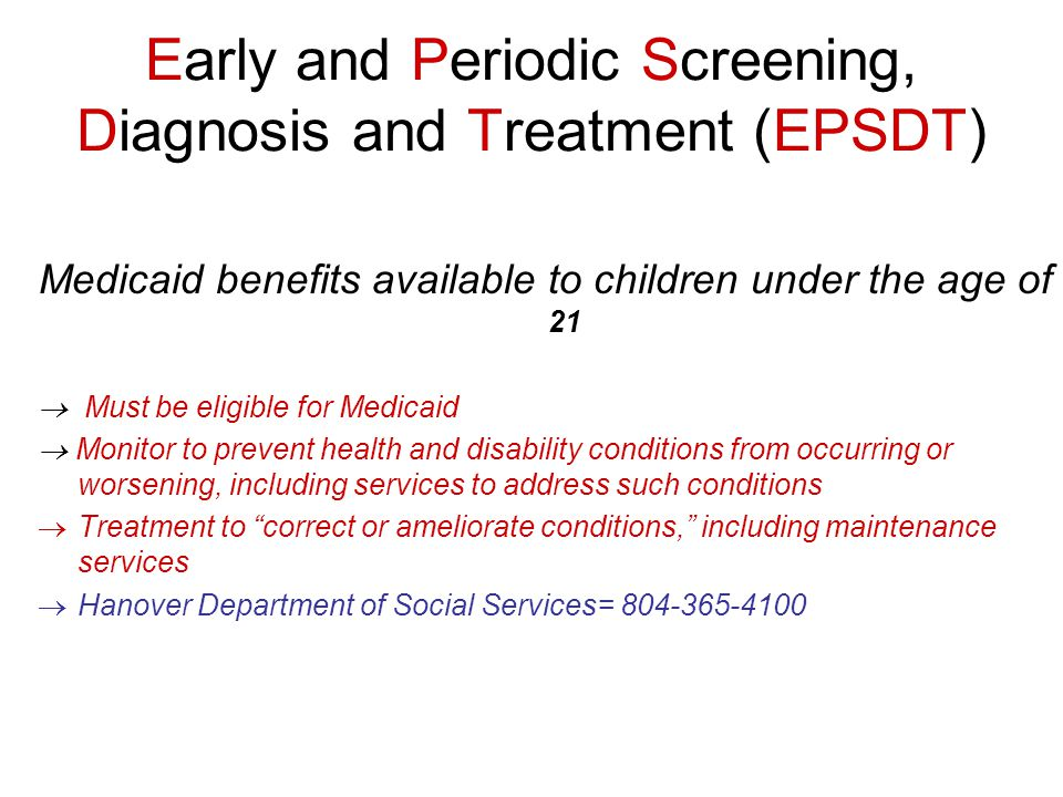 Early and Periodic Screening, Diagnosis and Treatment (EPSDT) Medicaid benefits available to children under the age of 21  Must be eligible for Medicaid  Monitor to prevent health and disability conditions from occurring or worsening, including services to address such conditions  Treatment to correct or ameliorate conditions, including maintenance services  Hanover Department of Social Services= 804-365-4100