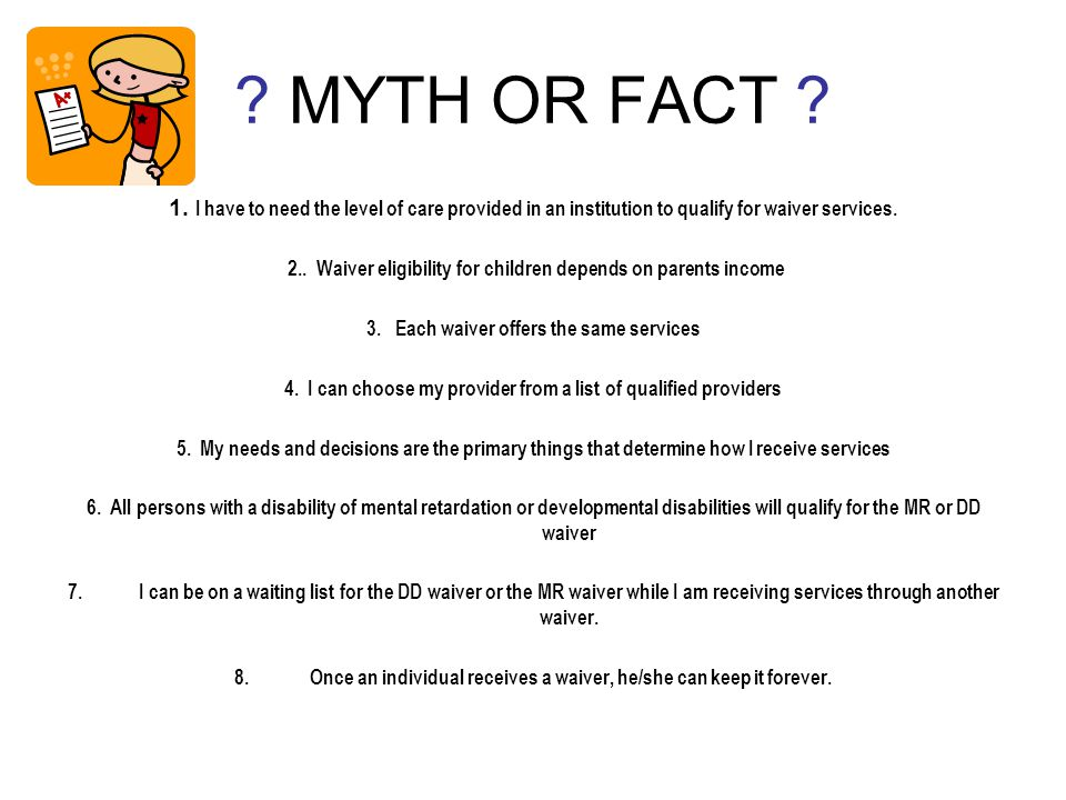 ? MYTH OR FACT ? 1. I have to need the level of care provided in an institution to qualify for waiver services. 2.. Waiver eligibility for children de