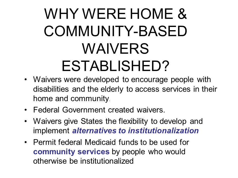 WHY WERE HOME & COMMUNITY-BASED WAIVERS ESTABLISHED? Waivers were developed to encourage people with disabilities and the elderly to access services i