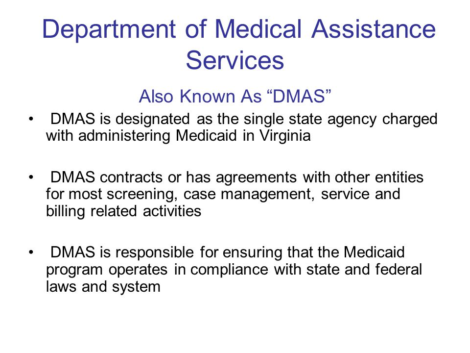 """Department of Medical Assistance Services Also Known As """"DMAS"""" DMAS is designated as the single state agency charged with administering Medicaid in Vi"""