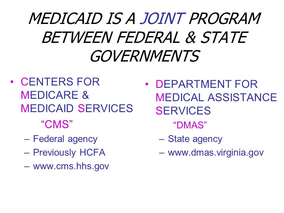 MEDICAID IS A JOINT PROGRAM BETWEEN FEDERAL & STATE GOVERNMENTS CENTERS FOR MEDICARE & MEDICAID SERVICES CMS –Federal agency –Previously HCFA –www.cms.hhs.gov DEPARTMENT FOR MEDICAL ASSISTANCE SERVICES DMAS –State agency –www.dmas.virginia.gov