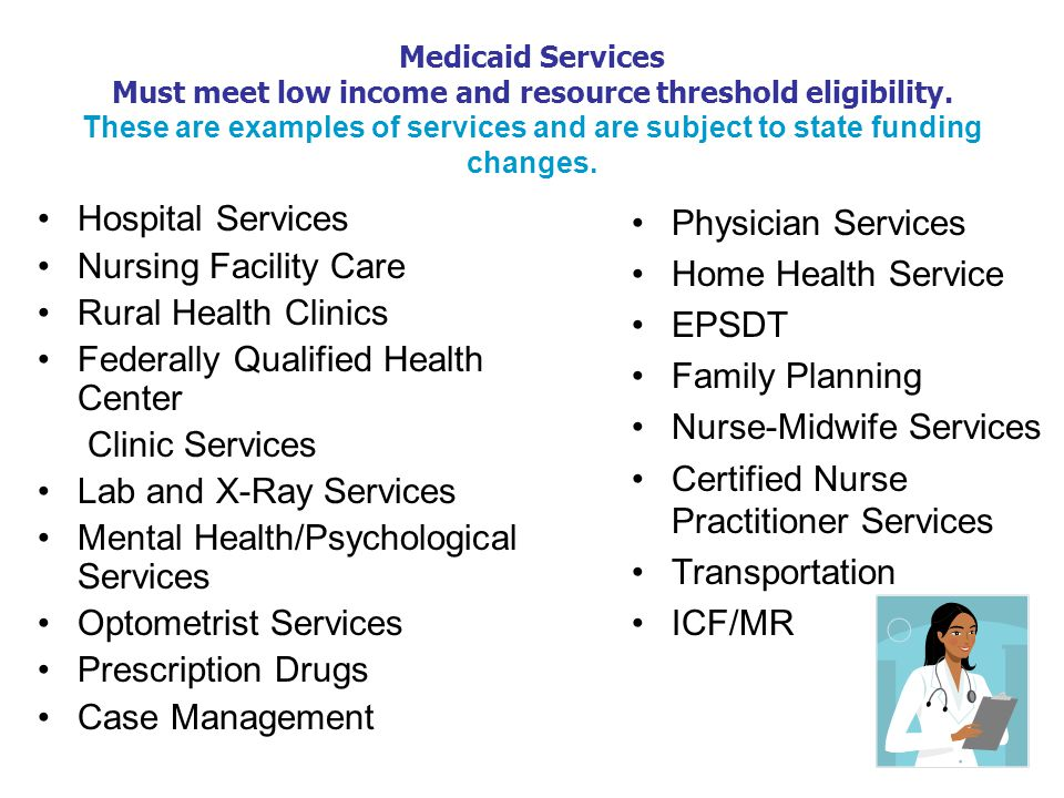 Medicaid Services Must meet low income and resource threshold eligibility.