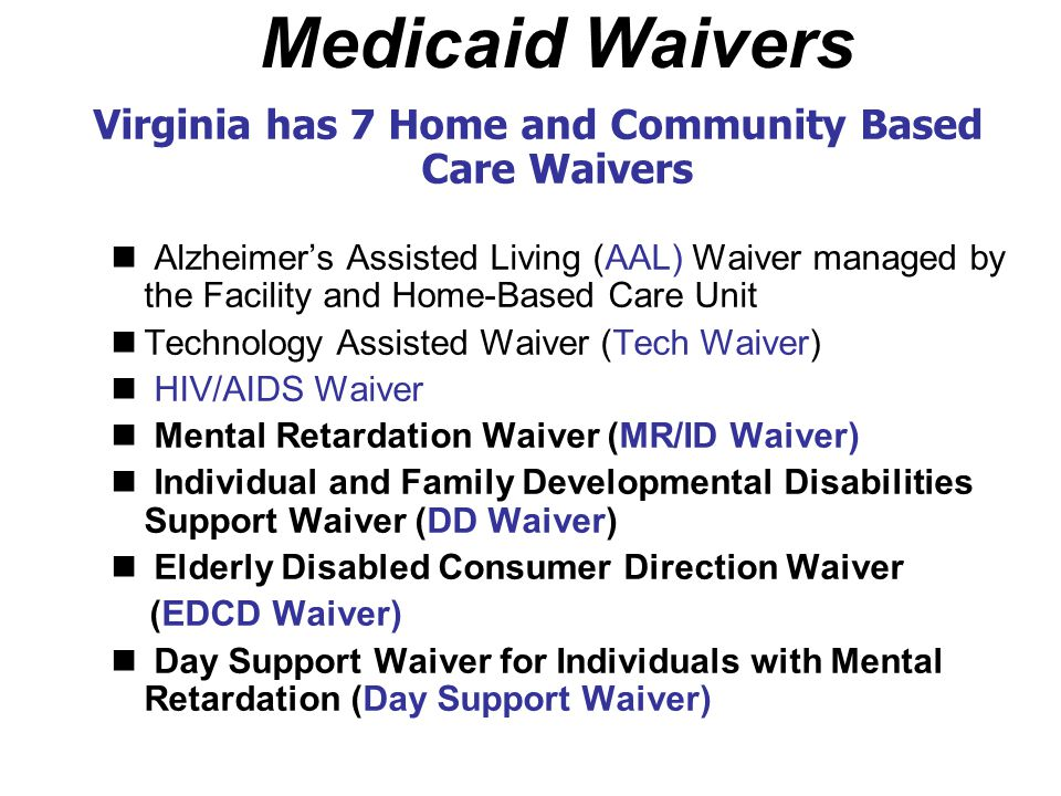Medicaid Waivers Virginia has 7 Home and Community Based Care Waivers Alzheimer's Assisted Living (AAL) Waiver managed by the Facility and Home-Based
