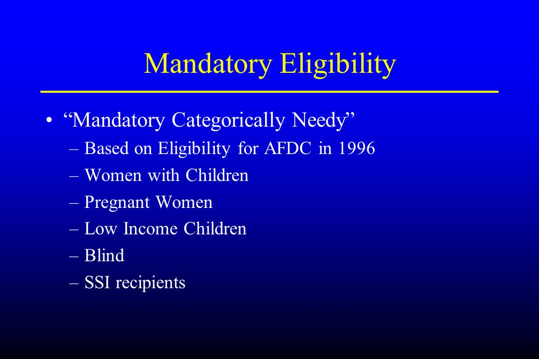 "Mandatory Eligibility ""Mandatory Categorically Needy"" –Based on Eligibility for AFDC in 1996 –Women with Children –Pregnant Women –Low Income Children"