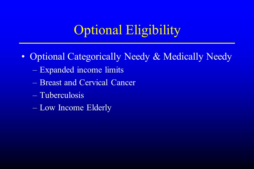 Optional Eligibility Optional Categorically Needy & Medically Needy –Expanded income limits –Breast and Cervical Cancer –Tuberculosis –Low Income Elde