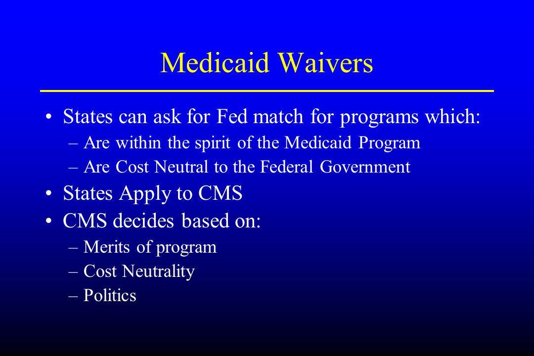 Medicaid Waivers States can ask for Fed match for programs which: –Are within the spirit of the Medicaid Program –Are Cost Neutral to the Federal Gove