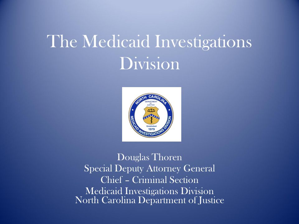 The Medicaid Investigations Division Douglas Thoren Special Deputy Attorney General Chief – Criminal Section Medicaid Investigations Division North Carolina Department of Justice