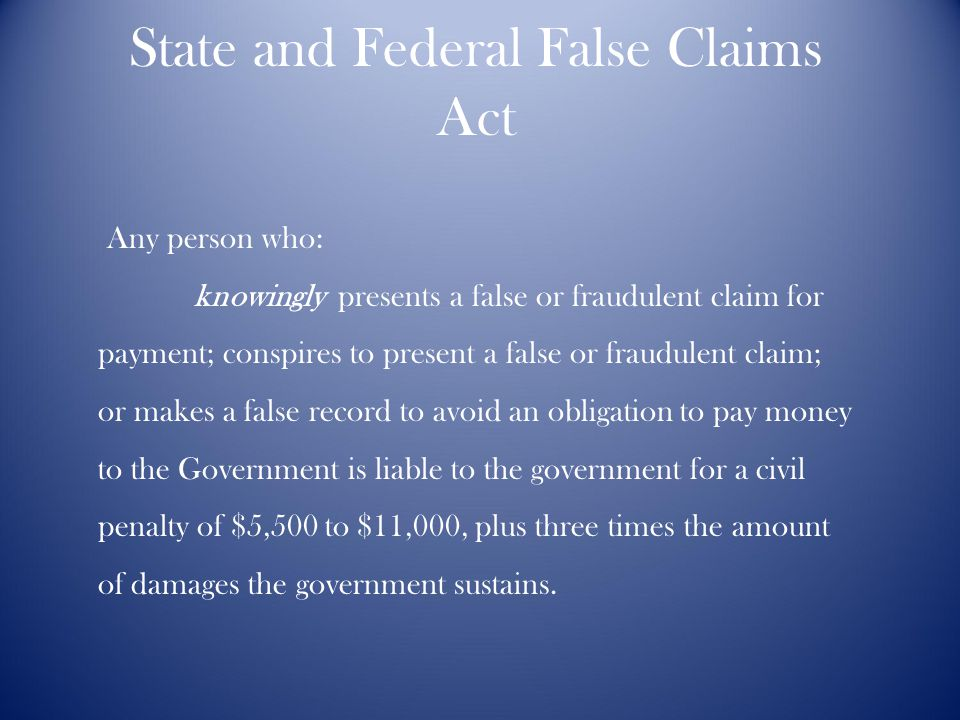 State and Federal False Claims Act Any person who: knowingly presents a false or fraudulent claim for payment; conspires to present a false or fraudulent claim; or makes a false record to avoid an obligation to pay money to the Government is liable to the government for a civil penalty of $5,500 to $11,000, plus three times the amount of damages the government sustains.