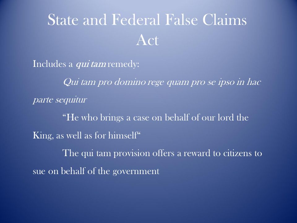 State and Federal False Claims Act Includes a qui tam remedy: Qui tam pro domino rege quam pro se ipso in hac parte sequitur He who brings a case on behalf of our lord the King, as well as for himself The qui tam provision offers a reward to citizens to sue on behalf of the government