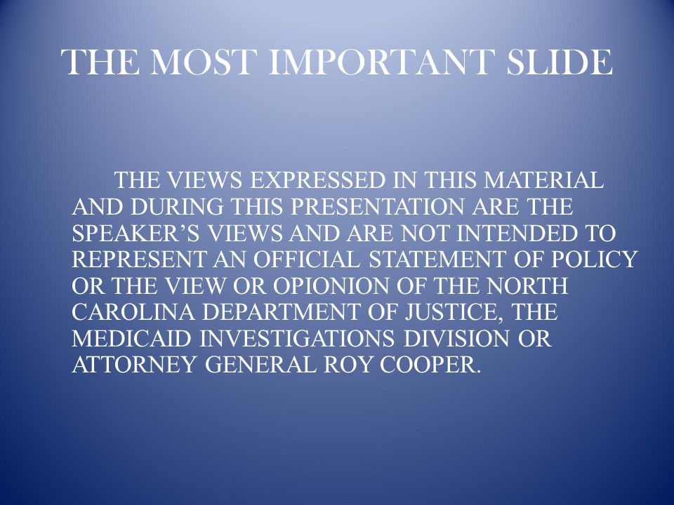 THE MOST IMPORTANT SLIDE THE VIEWS EXPRESSED IN THIS MATERIAL AND DURING THIS PRESENTATION ARE THE SPEAKER'S VIEWS AND ARE NOT INTENDED TO REPRESENT AN OFFICIAL STATEMENT OF POLICY OR THE VIEW OR OPIONION OF THE NORTH CAROLINA DEPARTMENT OF JUSTICE, THE MEDICAID INVESTIGATIONS DIVISION OR ATTORNEY GENERAL ROY COOPER.