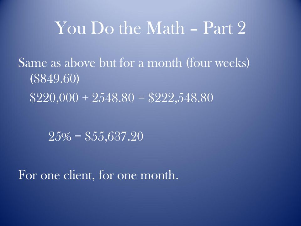 You Do the Math – Part 2 Same as above but for a month (four weeks) ($849.60) $220,000 + 2548.80 = $222,548.80 25% = $55,637.20 For one client, for one month.