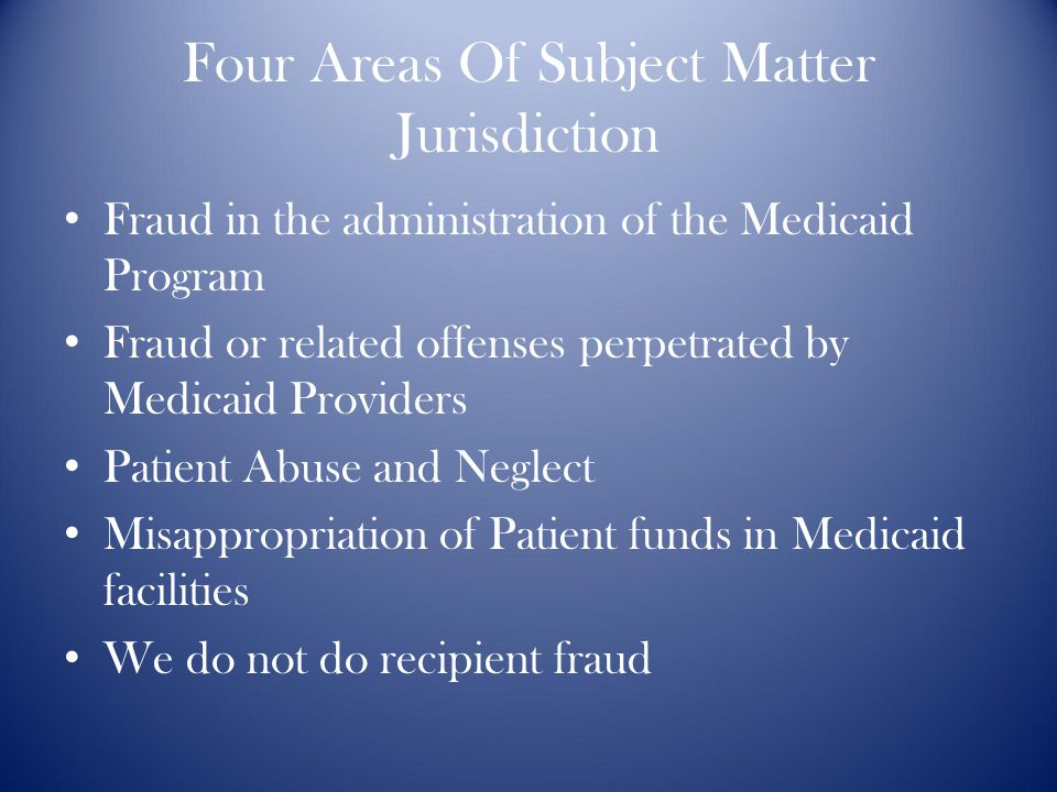 Four Areas Of Subject Matter Jurisdiction Fraud in the administration of the Medicaid Program Fraud or related offenses perpetrated by Medicaid Providers Patient Abuse and Neglect Misappropriation of Patient funds in Medicaid facilities We do not do recipient fraud