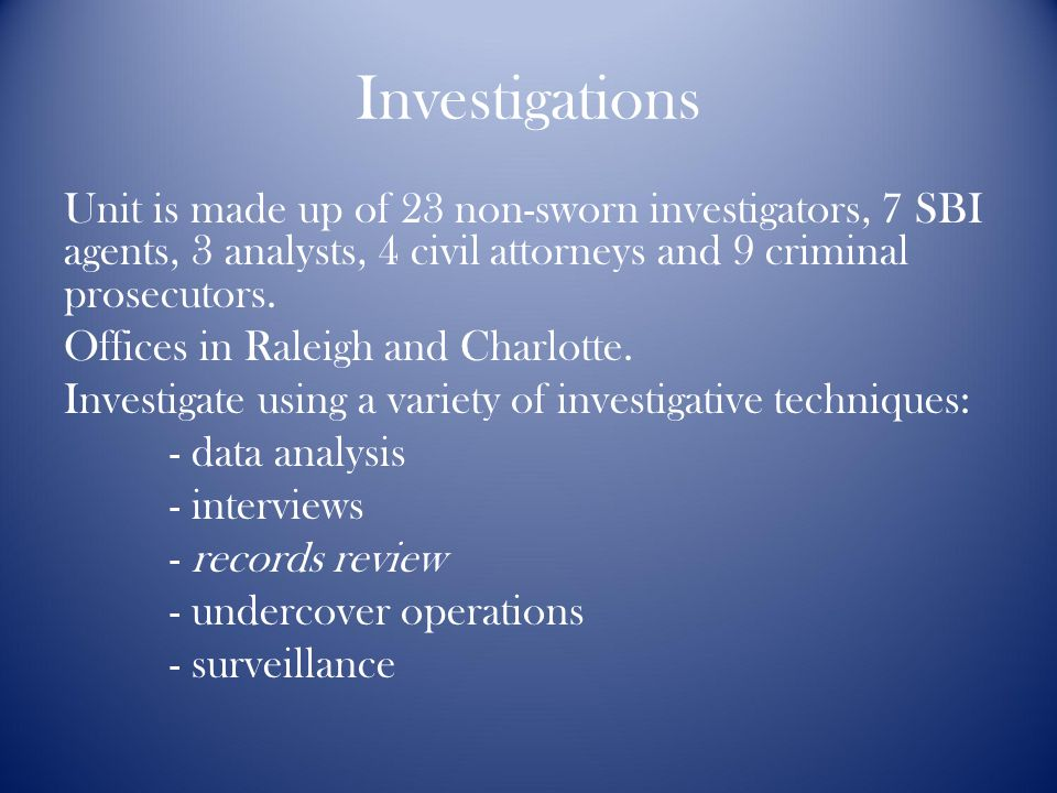 Investigations Unit is made up of 23 non-sworn investigators, 7 SBI agents, 3 analysts, 4 civil attorneys and 9 criminal prosecutors.