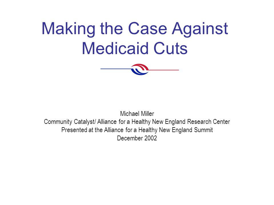 Making the Case Against Medicaid Cuts Michael Miller Community Catalyst/ Alliance for a Healthy New England Research Center Presented at the Alliance for a Healthy New England Summit December 2002