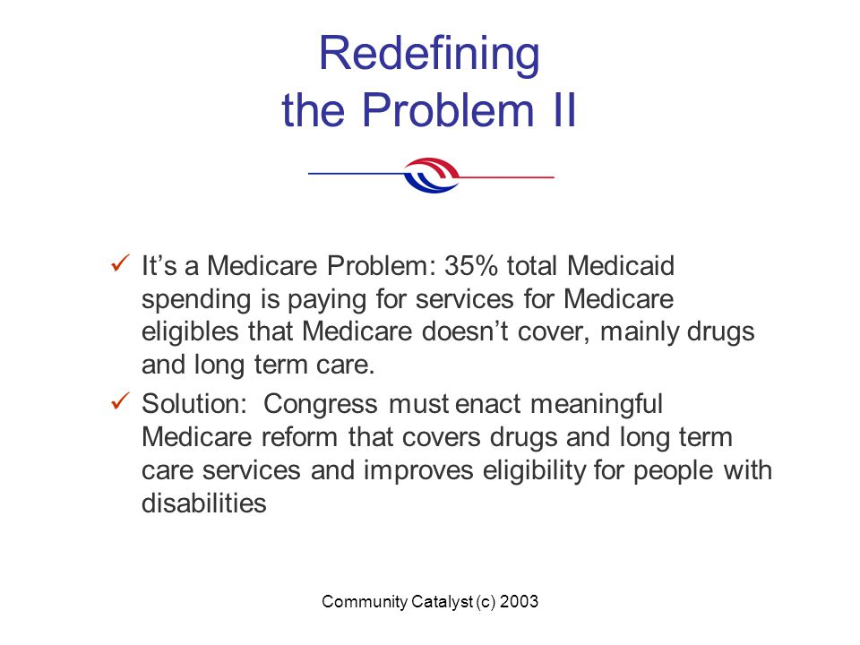 Community Catalyst (c) 2003 Redefining the Problem II It's a Medicare Problem: 35% total Medicaid spending is paying for services for Medicare eligibles that Medicare doesn't cover, mainly drugs and long term care.