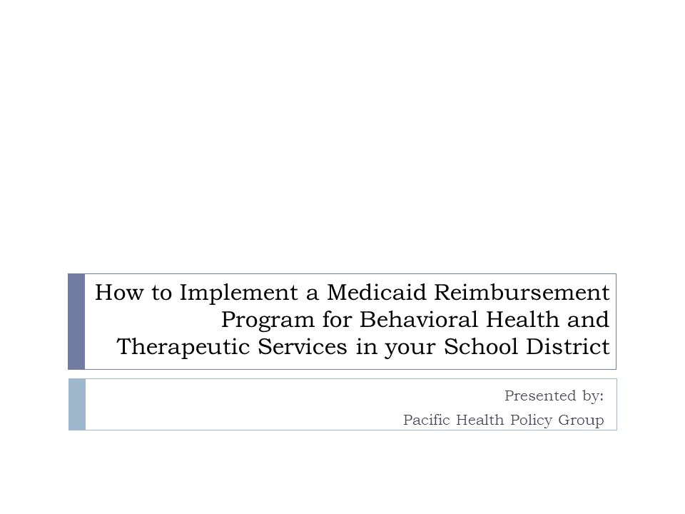 How to Implement a Medicaid Reimbursement Program for Behavioral Health and Therapeutic Services in your School District Presented by: Pacific Health Policy Group