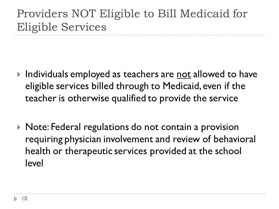 Providers NOT Eligible to Bill Medicaid for Eligible Services  Individuals employed as teachers are not allowed to have eligible services billed through to Medicaid, even if the teacher is otherwise qualified to provide the service  Note: Federal regulations do not contain a provision requiring physician involvement and review of behavioral health or therapeutic services provided at the school level 10