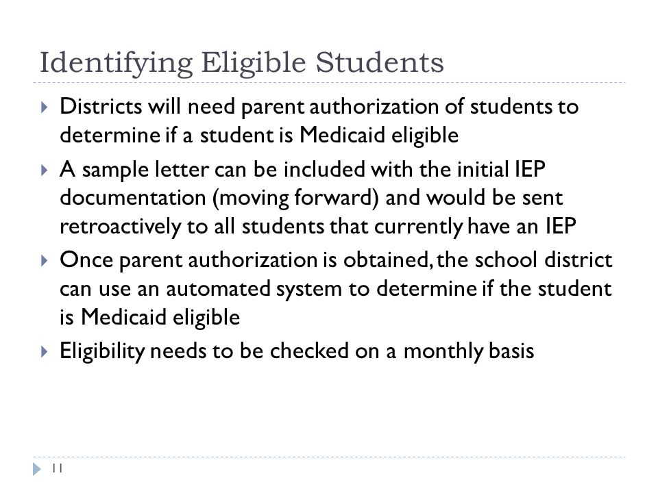 Identifying Eligible Students  Districts will need parent authorization of students to determine if a student is Medicaid eligible  A sample letter can be included with the initial IEP documentation (moving forward) and would be sent retroactively to all students that currently have an IEP  Once parent authorization is obtained, the school district can use an automated system to determine if the student is Medicaid eligible  Eligibility needs to be checked on a monthly basis 11