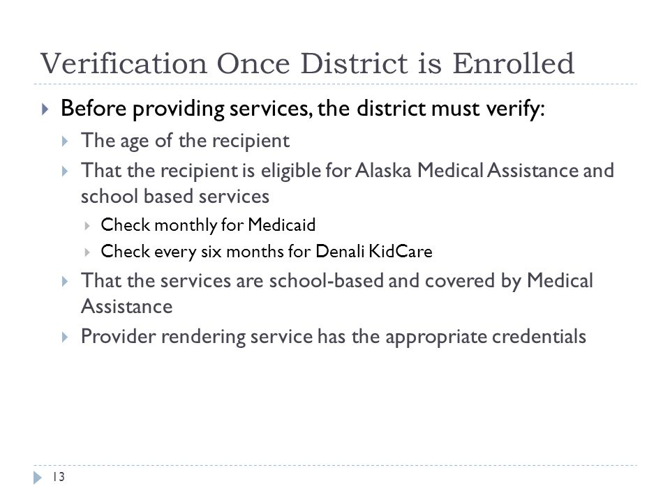 Verification Once District is Enrolled  Before providing services, the district must verify:  The age of the recipient  That the recipient is eligible for Alaska Medical Assistance and school based services  Check monthly for Medicaid  Check every six months for Denali KidCare  That the services are school-based and covered by Medical Assistance  Provider rendering service has the appropriate credentials 13
