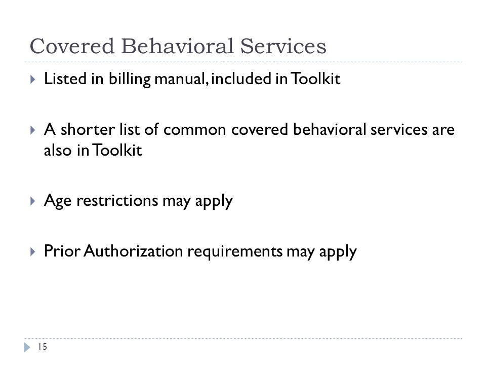 Covered Behavioral Services  Listed in billing manual, included in Toolkit  A shorter list of common covered behavioral services are also in Toolkit  Age restrictions may apply  Prior Authorization requirements may apply 15