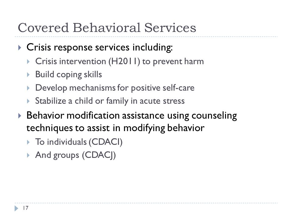 Covered Behavioral Services  Crisis response services including:  Crisis intervention (H2011) to prevent harm  Build coping skills  Develop mechanisms for positive self-care  Stabilize a child or family in acute stress  Behavior modification assistance using counseling techniques to assist in modifying behavior  To individuals (CDACI)  And groups (CDACJ) 17