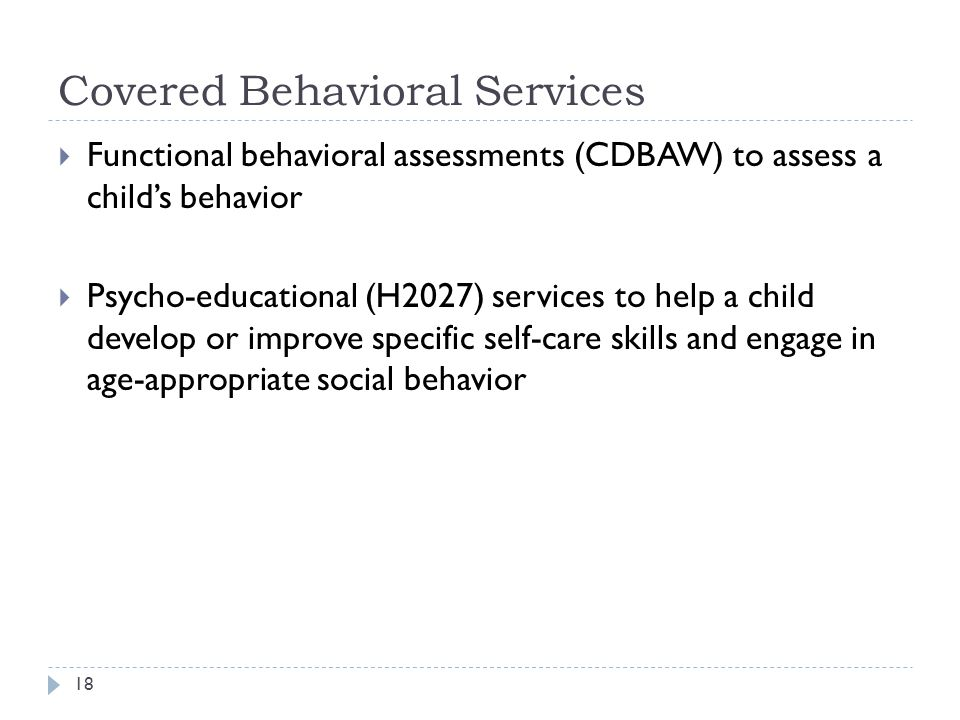 Covered Behavioral Services  Functional behavioral assessments (CDBAW) to assess a child's behavior  Psycho-educational (H2027) services to help a child develop or improve specific self-care skills and engage in age-appropriate social behavior 18