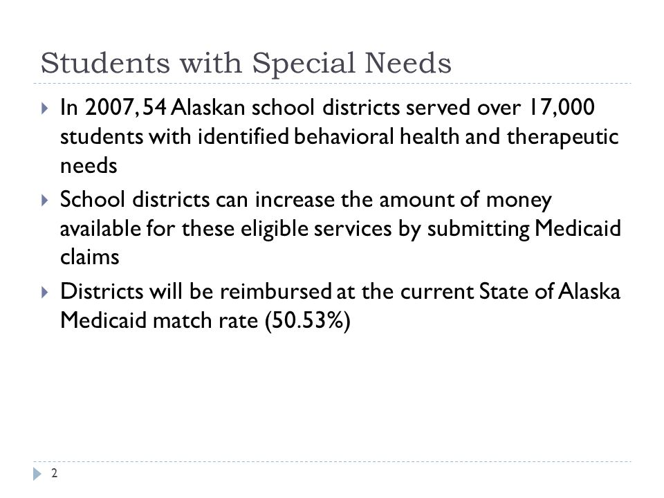 Students with Special Needs  In 2007, 54 Alaskan school districts served over 17,000 students with identified behavioral health and therapeutic needs  School districts can increase the amount of money available for these eligible services by submitting Medicaid claims  Districts will be reimbursed at the current State of Alaska Medicaid match rate (50.53%) 2