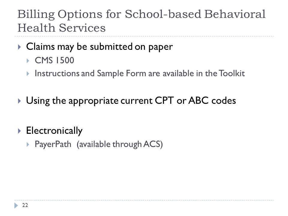 Billing Options for School-based Behavioral Health Services  Claims may be submitted on paper  CMS 1500  Instructions and Sample Form are available in the Toolkit  Using the appropriate current CPT or ABC codes  Electronically  PayerPath (available through ACS) 22