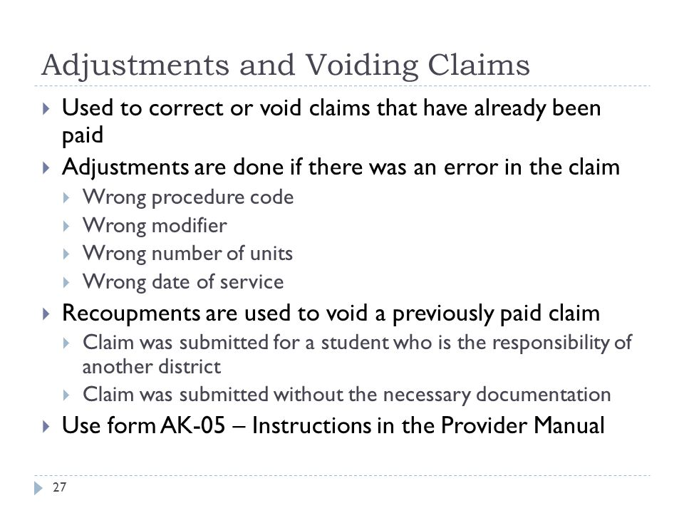 Adjustments and Voiding Claims  Used to correct or void claims that have already been paid  Adjustments are done if there was an error in the claim  Wrong procedure code  Wrong modifier  Wrong number of units  Wrong date of service  Recoupments are used to void a previously paid claim  Claim was submitted for a student who is the responsibility of another district  Claim was submitted without the necessary documentation  Use form AK-05 – Instructions in the Provider Manual 27