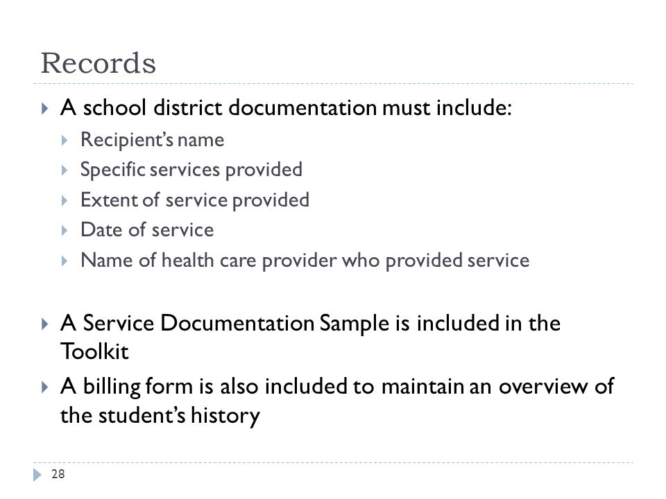 Records  A school district documentation must include:  Recipient's name  Specific services provided  Extent of service provided  Date of service  Name of health care provider who provided service  A Service Documentation Sample is included in the Toolkit  A billing form is also included to maintain an overview of the student's history 28