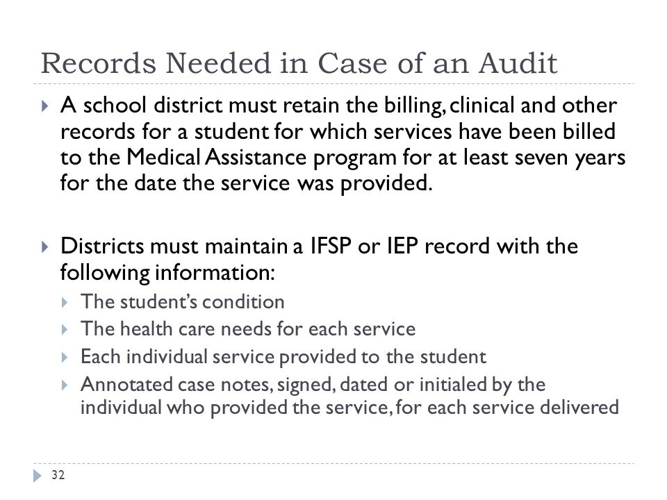 Records Needed in Case of an Audit  A school district must retain the billing, clinical and other records for a student for which services have been billed to the Medical Assistance program for at least seven years for the date the service was provided.