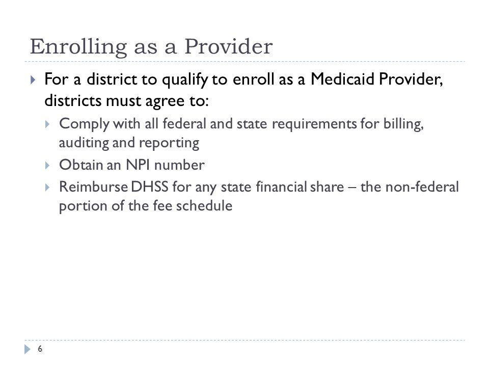 Enrolling as a Provider  For a district to qualify to enroll as a Medicaid Provider, districts must agree to:  Comply with all federal and state requirements for billing, auditing and reporting  Obtain an NPI number  Reimburse DHSS for any state financial share – the non-federal portion of the fee schedule 6