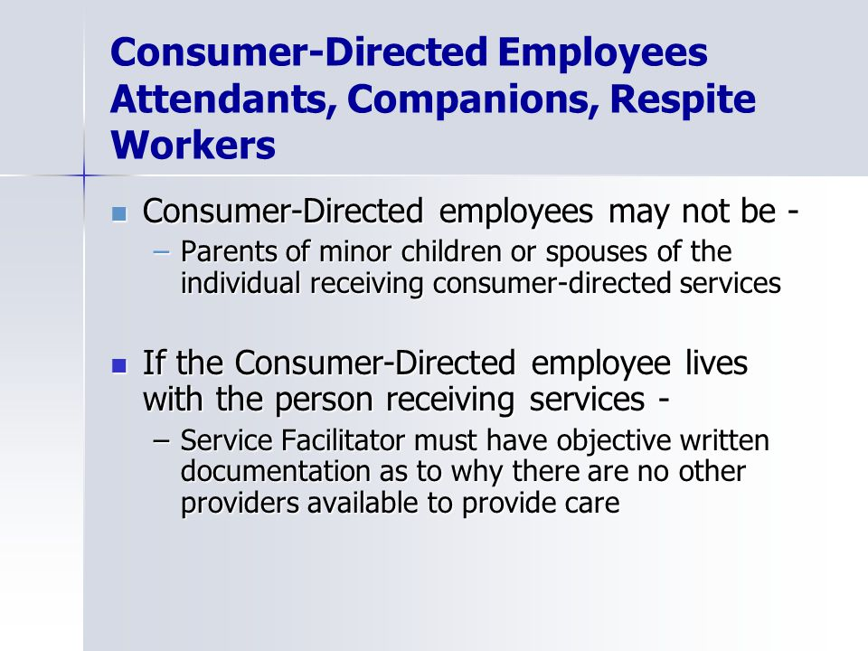Consumer-Directed Employees Attendants, Companions, Respite Workers Consumer-Directed employees may not be - Consumer-Directed employees may not be - –Parents of minor children or spouses of the individual receiving consumer-directed services If the Consumer-Directed employee lives with the person receiving services - If the Consumer-Directed employee lives with the person receiving services - –Service Facilitator must have objective written documentation as to why there are no other providers available to provide care