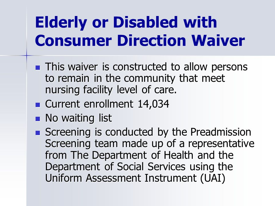 Elderly or Disabled with Consumer Direction Waiver This waiver is constructed to allow persons to remain in the community that meet nursing facility level of care.