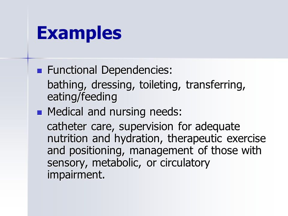 Examples Functional Dependencies: Functional Dependencies: bathing, dressing, toileting, transferring, eating/feeding Medical and nursing needs: Medical and nursing needs: catheter care, supervision for adequate nutrition and hydration, therapeutic exercise and positioning, management of those with sensory, metabolic, or circulatory impairment.