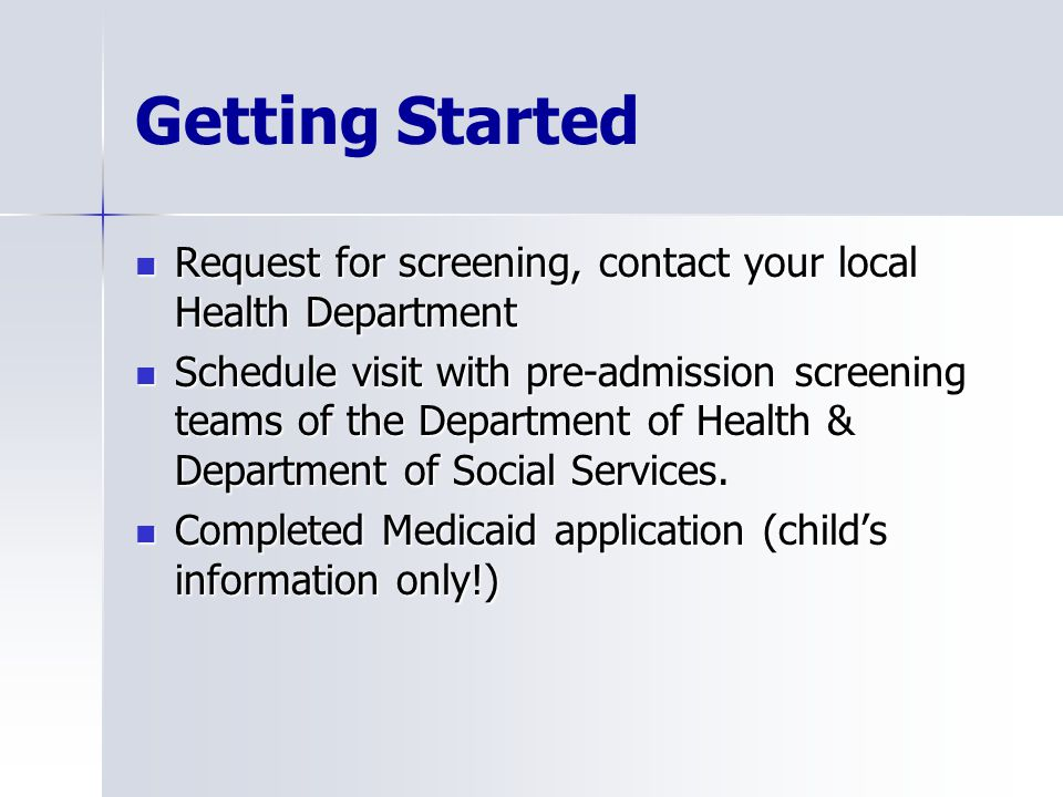 Getting Started Request for screening, contact your local Health Department Request for screening, contact your local Health Department Schedule visit with pre-admission screening teams of the Department of Health & Department of Social Services.