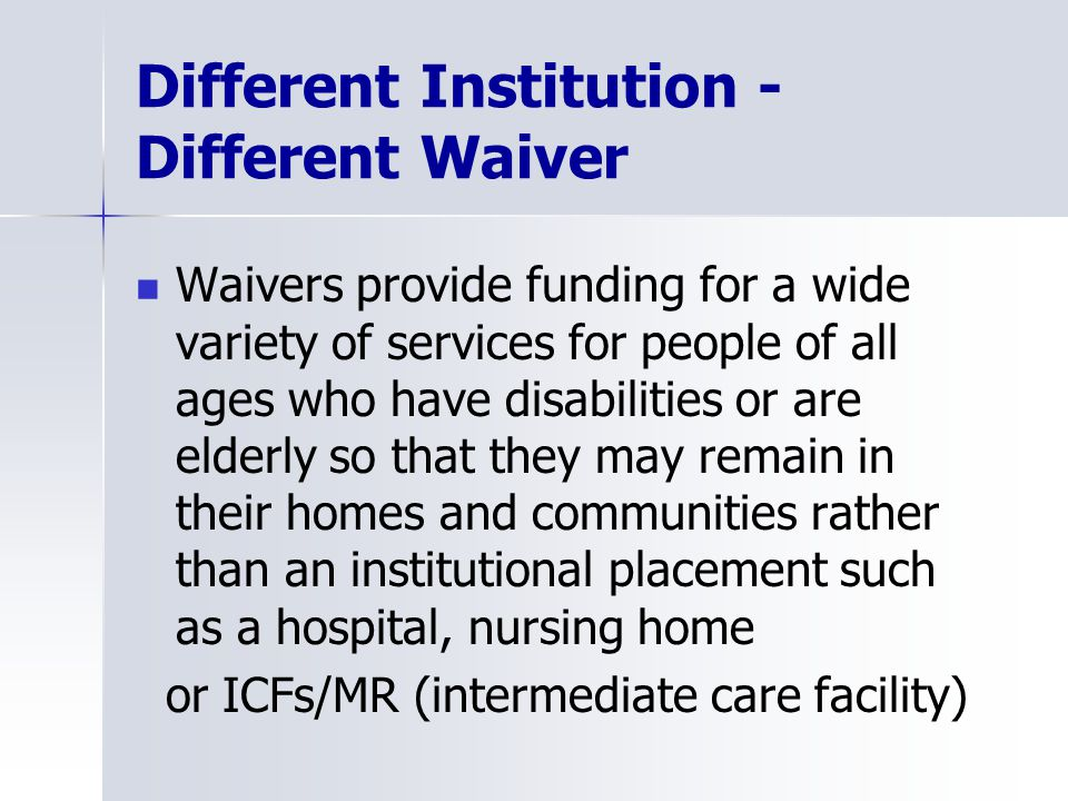 Different Institution - Different Waiver Waivers provide funding for a wide variety of services for people of all ages who have disabilities or are elderly so that they may remain in their homes and communities rather than an institutional placement such as a hospital, nursing home or ICFs/MR (intermediate care facility)