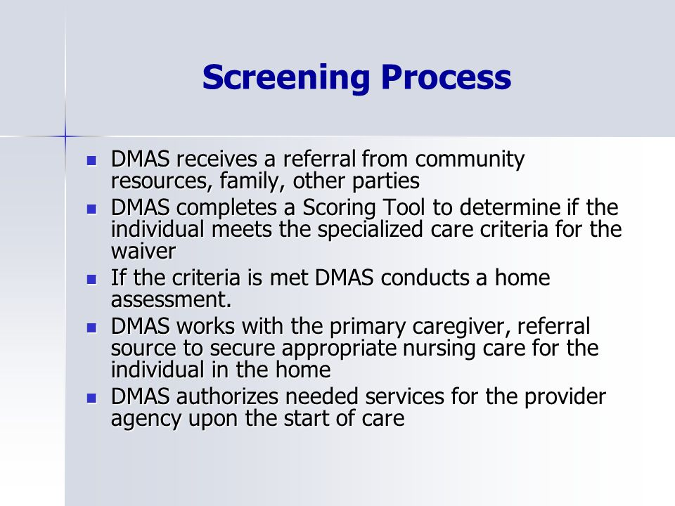 Screening Process DMAS receives a referral from community resources, family, other parties DMAS receives a referral from community resources, family, other parties DMAS completes a Scoring Tool to determine if the individual meets the specialized care criteria for the waiver DMAS completes a Scoring Tool to determine if the individual meets the specialized care criteria for the waiver If the criteria is met DMAS conducts a home assessment.