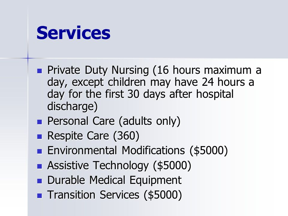 Services Private Duty Nursing (16 hours maximum a day, except children may have 24 hours a day for the first 30 days after hospital discharge) Private Duty Nursing (16 hours maximum a day, except children may have 24 hours a day for the first 30 days after hospital discharge) Personal Care (adults only) Personal Care (adults only) Respite Care (360) Respite Care (360) Environmental Modifications ($5000) Environmental Modifications ($5000) Assistive Technology ($5000) Assistive Technology ($5000) Durable Medical Equipment Durable Medical Equipment Transition Services ($5000) Transition Services ($5000)